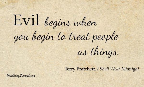 Evil begins when you begin to treat people as things.jpg